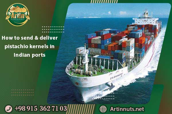 How to send and deliver pistachio kernels in Indian ports